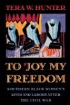 To Joy My Freedom Southern Black Women's Lives and Labors after the Civil War by Tera Hunter