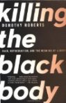 Killing the Black Body: Race Reproduction and the Meaning of Liberty by Dorothy Roberts
